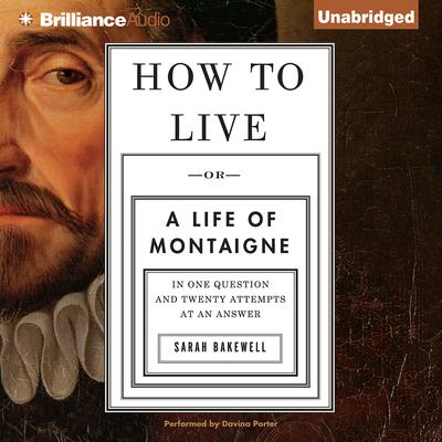 How to Live: Or a Life of Montaigne in One Question and Twenty Attempts at an Answer Audiobook, by Sarah Bakewell