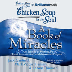 Chicken Soup for the Soul: A Book of Miracles: 101 True Stories of Healing, Faith, Divine Intervention, and Answered Prayers Audiobook, by Jack Canfield, LeAnn Thieman, Mark Victor Hansen