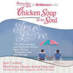 Chicken Soup for the Soul: True Love: 101 Heartwarming and Humorous Stories about Dating, Romance, Love, and Marriage Audiobook, by Jack Canfield, Mark Victor Hansen, Amy Newmark