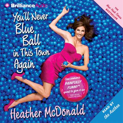 Youll Never Blue Ball in This Town Again: One Womans Painfully Funny Quest to Give It Up Audiobook, by Heather McDonald