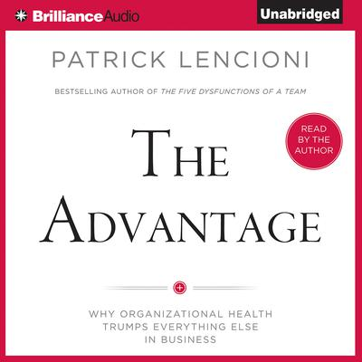 The Advantage: Why Organizational Health Trumps Everything Else In Business Audiobook, by Patrick Lencioni
