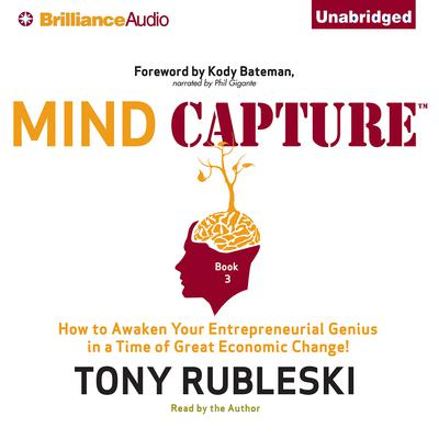 Mind Capture (Book 3): How to Awaken Your Entrepreneurial Genius in a Time of Great Economic Change! Audiobook, by Tony Rubleski
