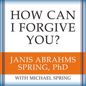 How Can I Forgive You?: The Courage to Forgive, the Freedom Not To Audiobook, by Janis A. Spring, Michael Spring