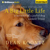 A Big Little Life: A Memoir of a Joyful Dog Named Trixie, by Dean Koontz