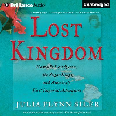Lost Kingdom: Hawaiis Last Queen, the Sugar Kings, and Americas First Imperial Adventure Audiobook, by Julia Flynn Siler
