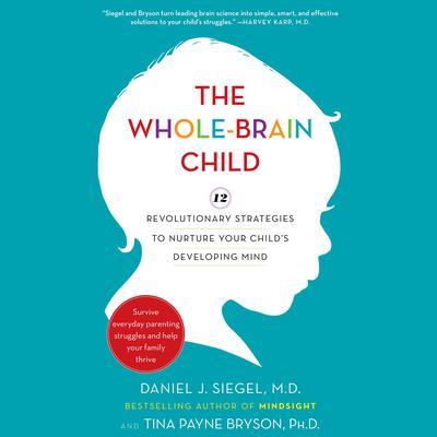 The Whole-Brain Child: 12 Revolutionary Strategies to Nurture Your Childs Developing Mind Audiobook, by Daniel J. Siegel, M.D.