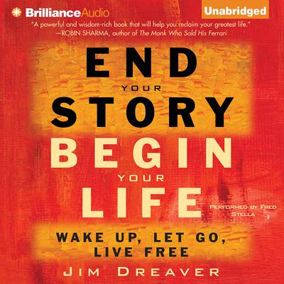 End Your Story, Begin Your Life: Wake Up, Let Go, Live Free Audiobook, by Jim Dreaver