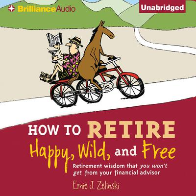 How to Retire Happy, Wild, and Free: Retirement Wisdom That You Wont Get from Your Financial Advisor Audiobook, by Ernie J. Zelinski