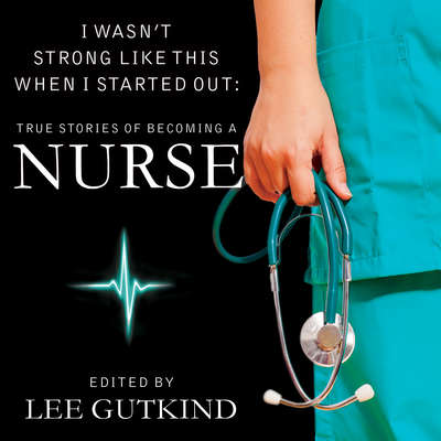 I Wasnt Strong Like This When I Started Out: True Stories of Becoming a Nurse Audiobook, by Lee Gutkind