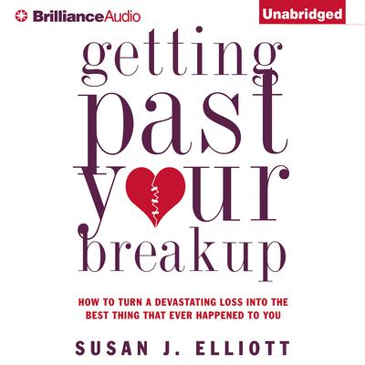 Getting Past Your Breakup: How to Turn a Devastating Loss into the Best Thing That Ever Happened to You Audiobook, by Susan J. Elliott
