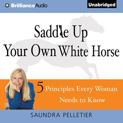 Saddle Up Your Own White Horse: 5 Principles Every Woman Needs to Know Audiobook, by Saundra Pelletier