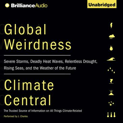 Global Weirdness: Severe Storms, Deadly Heat Waves, Relentless Drought, Rising Seas, and the Weather of the Future Audiobook, by Climate Central