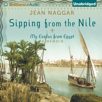 Sipping From the Nile: My Exodus from Egypt Audiobook, by Jean Naggar