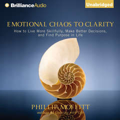 Emotional Chaos to Clarity: How to Live More Skillfully, Make Better Decisions, and Find Purpose in Life Audiobook, by Phillip Moffitt