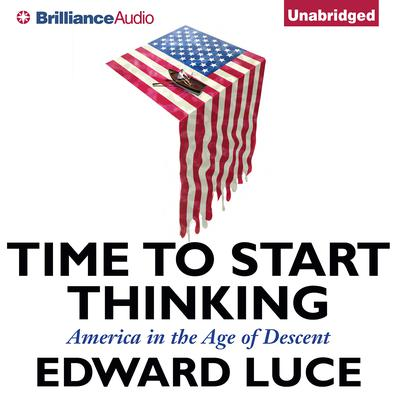 Time to Start Thinking: America in the Age of Descent Audiobook, by Edward Luce