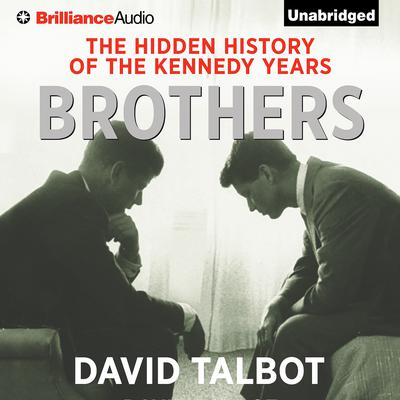 Brothers: The Hidden History of the Kennedy Years Audiobook, by David Talbot