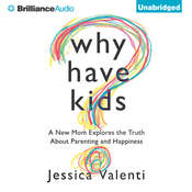 Why Have Kids?: A New Mom Explores the Truth About Parenting and Happiness Audiobook, by Jessica Valenti