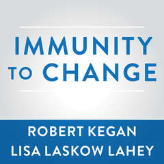 Immunity to Change: How to Overcome It and Unlock the Potential in Yourself and Your Organization Audiobook, by Robert Kegan, Lisa Laskow Lahey