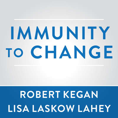 Immunity to Change: How to Overcome It and Unlock the Potential in Yourself and Your Organization Audiobook, by Robert Kegan
