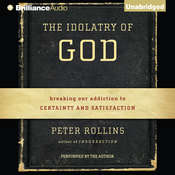 The Idolatry of God: Breaking Our Addiction to Certainty and Satisfaction Audiobook, by Peter Rollins