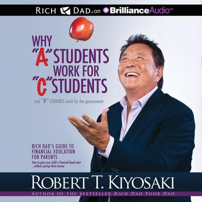 """Why """"A"""" Students Work for """"C"""" Students and """"B"""" Students Work for the Government: Rich Dads Guide to Financial Education for Parents Audiobook, by Robert T. Kiyosaki"""
