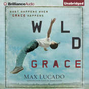 Wild Grace: What Happens When Grace Happens, by Max Lucado
