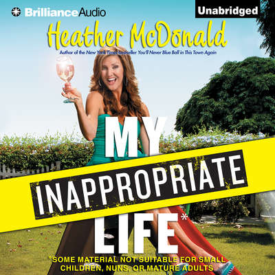 My Inappropriate Life: Some Material Not Suitable for Small Children, Nuns, or Mature Adults Audiobook, by Heather McDonald