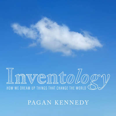 Inventology: How We Dream Up Things That Change the World Audiobook, by Pagan Kennedy