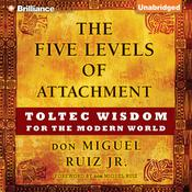The Five Levels of Attachment: Toltec Wisdom for the Modern World, by don Miguel Ruiz