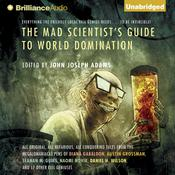 The Mad Scientists Guide to World Domination: Original Short Fiction for the Modern Evil Genius Audiobook, by John Joseph Adams, John Joseph Adams (Editor)