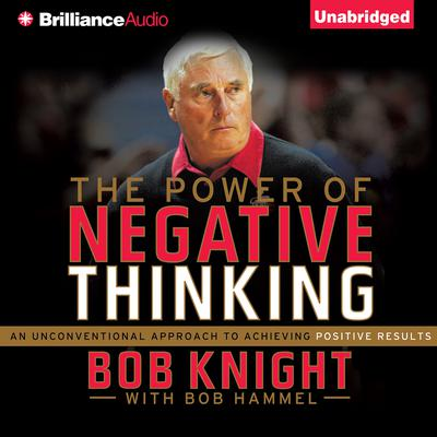 The Power of Negative Thinking: An Unconventional Approach to Achieving Positive Results Audiobook, by Bob Knight