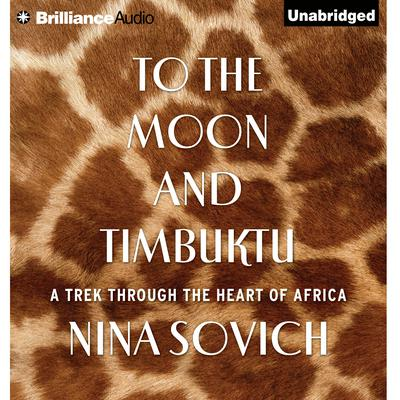 To The Moon and Timbuktu: A Trek Through the Heart of Africa Audiobook, by Nina Sovich