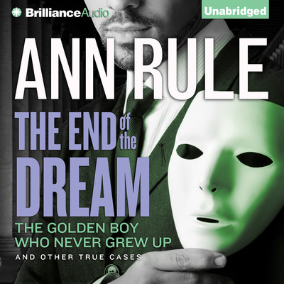 The End of the Dream: The Golden Boy Who Never Grew Up and Other True Cases Audiobook, by Ann Rule