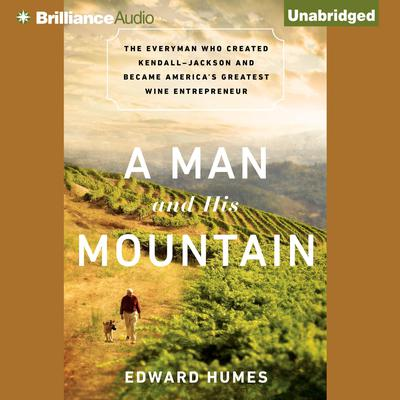 A Man and His Mountain: The Everyman Who Created Kendall-Jackson and Became Americas Greatest Wine Entrepreneur Audiobook, by Edward Humes