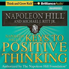 Napoleon Hills Keys to Positive Thinking: 10 Steps to Health, Wealth, and Success Audiobook, by Michael J. Ritt, Napoleon Hill