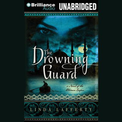 The Drowning Guard: A Novel of the Ottoman Empire Audiobook, by Linda Lafferty