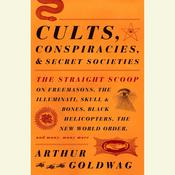 Cults, Conspiracies, and Secret Societies: The Straight Scoop on Freemasons, The Illuminati, Skull and Bones, Black Helicopters, The New World Order, and many, many more, by Arthur Goldwag