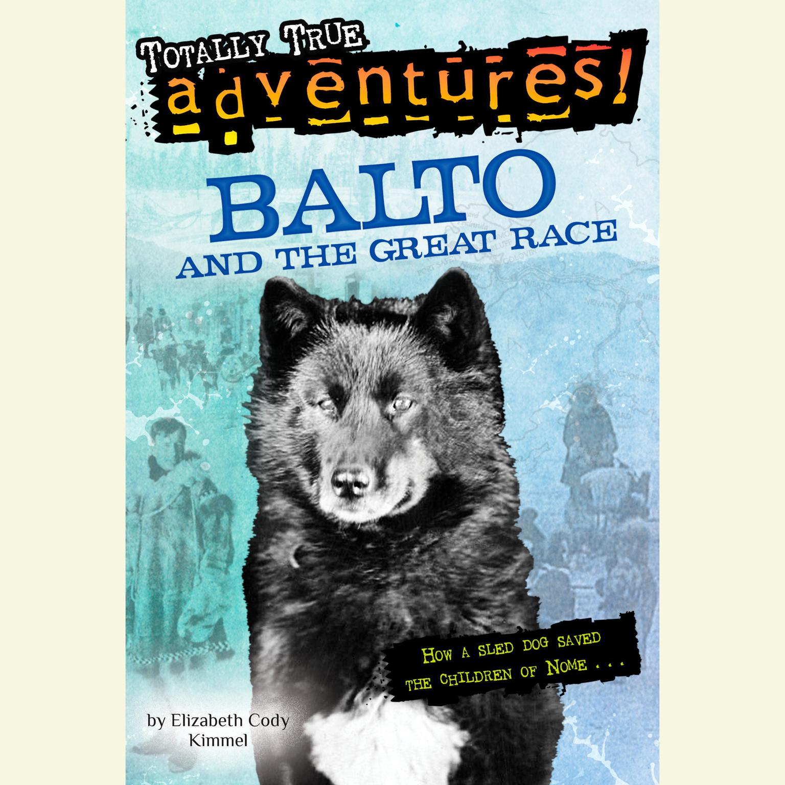 Printable Balto and the Great Race (Totally True Adventures): How a Sled Dog Saved the Children of Nome Audiobook Cover Art
