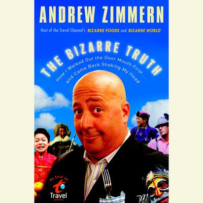 The Bizarre Truth: How I Walked Out the Door Mouth First . . . and Came Back Shaking My Head Audiobook, by Andrew Zimmern