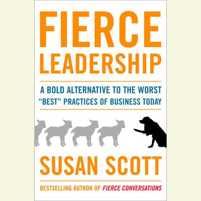 Fierce Leadership: A Bold Alternative to the Worst Best Business Practices of Today Audiobook, by Susan Scott