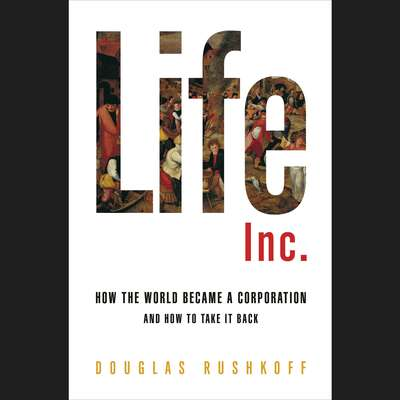 Life Inc.: How Corporatism Conquered the World, and How We Can Take It Back Audiobook, by Douglas Rushkoff
