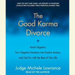 The Good Karma Divorce: Avoid Litigation, Turn Negative Emotions into Positive Actions, and Get On with the Rest of Your Life Audiobook, by Judge Michele F. Lowrance, Michele F. Lowrance