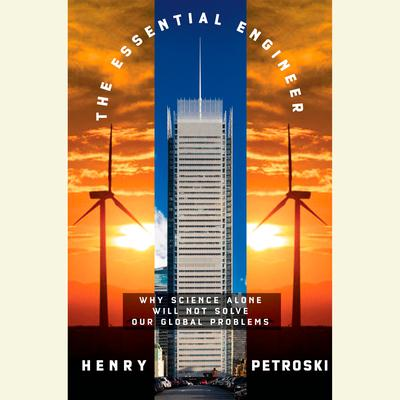 The Essential Engineer: Why Science Alone Will Not Solve Our Global Problems Audiobook, by Henry Petroski