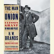 The Man Who Saved the Union: Ulysses Grant in War and Peace, by H. W. Brands