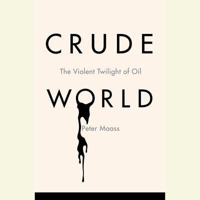 Crude World: The Violent Twilight of Oil Audiobook, by Peter Maass
