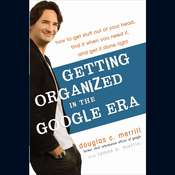 Getting Organized in the Google Era: How to Get Stuff out of Your Head, Find It When You Need It, and Get It Done Right Audiobook, by Douglas Merrill, James A. Martin