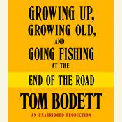 Growing Up, Growing Old and Going Fishing at the End of the Road Audiobook, by Tom Bodett