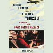 Although Of Course You End Up Becoming Yourself: A Road Trip with David Foster Wallace, by David Lipsky
