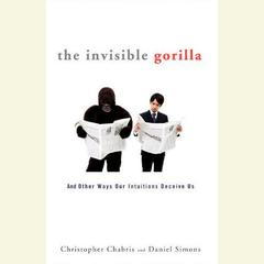 The Invisible Gorilla: And Other Ways Our Intuitions Deceive Us Audiobook, by Christopher Chabris, Daniel Simons