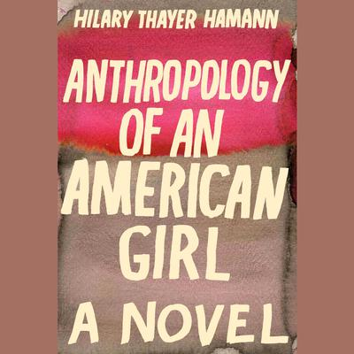 Anthropology of an American Girl: A Novel Audiobook, by Hilary Thayer Hamann